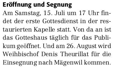 Eröffnung und Segnung. Am Samstag, 15. Juli um 17 Uhr findet der erste Gottesdienst in der restaurierten Kapelle statt. Von da an ist das Gotteshaus täglich für das Publikum geöffnet. Und am 26.August wird Weihbischof Denis Theurillat für die Einsegnung nach Mägenwil kommen.